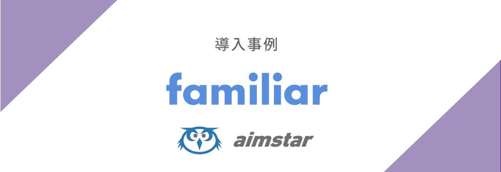 【導入事例】ファミリア様がAimstarを導入いたしました